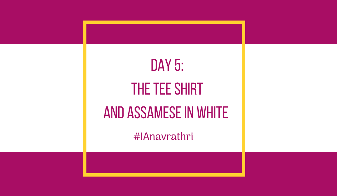 Navrathri Day 5: The tee shirt and Assamese in White