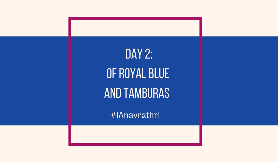 Navrathri Day 2: Of Royal Blue and Tamburas